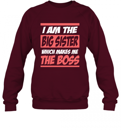 I Am The Big Sister Which Makes Me The Boss Sweatshirt