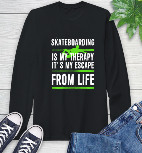 Skateboarding Is My Therapy It's My Escape From Life Long Sleeve T-Shirt