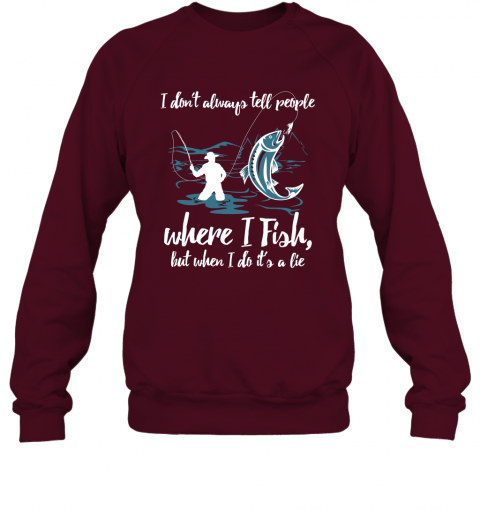 I Don't Always Tell People Where I Fish When I Do It's a lie Sweatshirt
