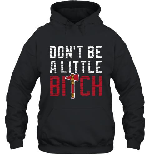 Atlanta Braves Dont Be A Little Bitch T Shirt Mike Foltynewicz Hoodie