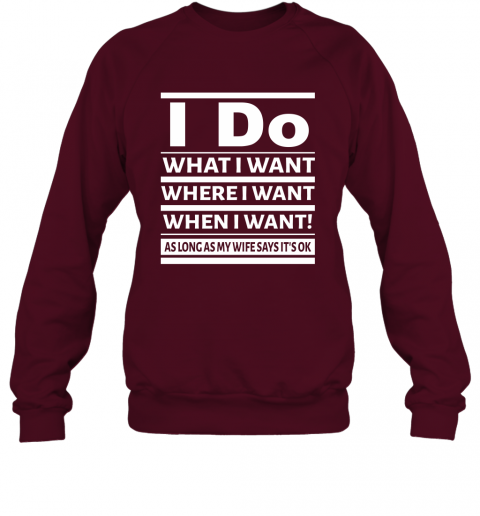 I Do What I Want Where When I Want As Long As Wife Says Okay Sweatshirt