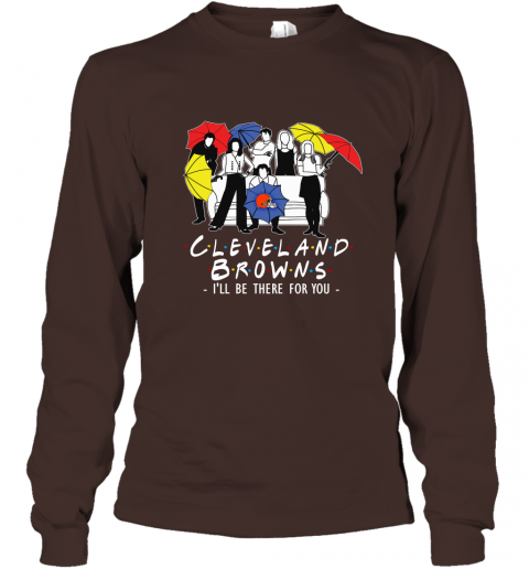 Browns Fans  Gift Ideas I Will Be There For You Long Sleeve