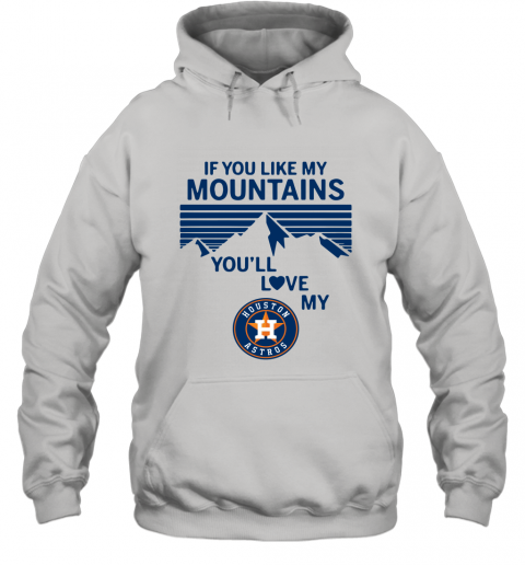 If You Like My Mountains You'll Love My Houston Astros shirt Hoodie