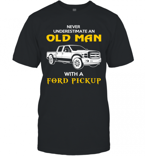 Old Man With Ford Pickup Gift Never Underestimate Old Man Grandpa Father Husband Who Love or Own Vintage Car T-Shirt
