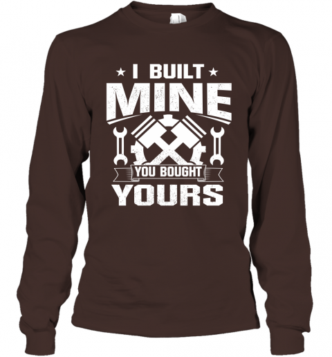 I Built Mine You Bought Yours Shirt Long Sleeve