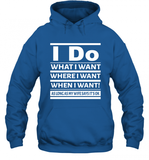 I Do What I Want Where When I Want As Long As Wife Says Okay Hoodie
