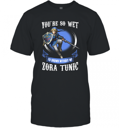 You Are So Wet I'd Drown Without My Zora Tunic Zeldas Links Fans T-Shirt