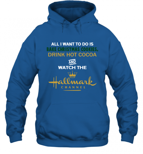 All I Want To Do Is Bake Christmas Cookies Drink Hot cocoa And Watch Hallmark Channel Hoodie