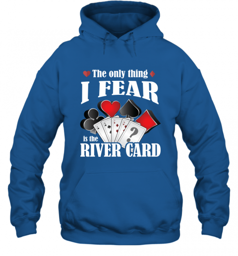 The Only Thing I Fear The River Card Funny Poker Lover Shirt Hoodie