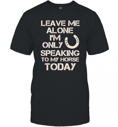 Horse Shirt Leave Me Alone I'm Only Speaking To My Horse Today T-Shirt