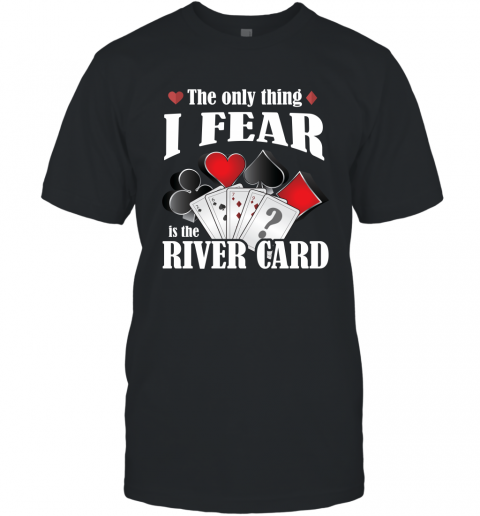 The Only Thing I Fear The River Card Funny Poker Lover Shirt T-Shirt