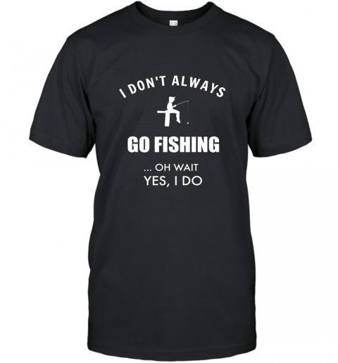 Funny Fishing Shirts I Dont Always Fish Oh Wait Yes I Do T-Shirt