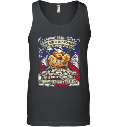 Its cannot be inherited nor can it be purchased  I have earned it with my Navy Sweat Blood and Tears Grumpy old Navy Veteran Tank Top