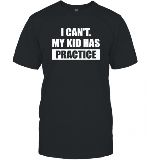 I Can't My Kid Has Practice Shirt  Funny Quote Shirts T-Shirt