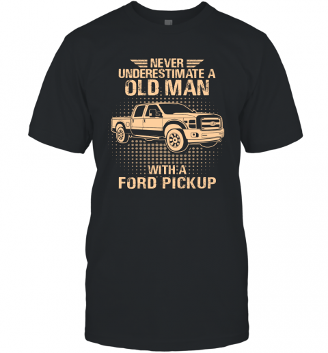 Never Underestimate An Old Man With A Ford Pickup  Vintage Car Lover Gift T-Shirt
