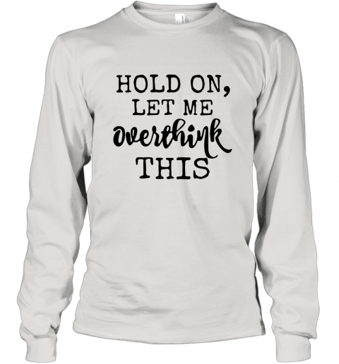 Hold on let me overthink this shirt Long Sleeve T-Shirt