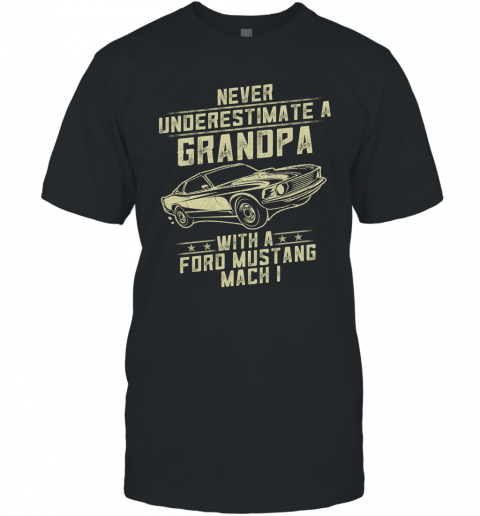 Ford Mustang Mach 1 Lover Gift  Never Underestimate A Grandpa Old Man With Vintage Awesome Cars T-Shirt