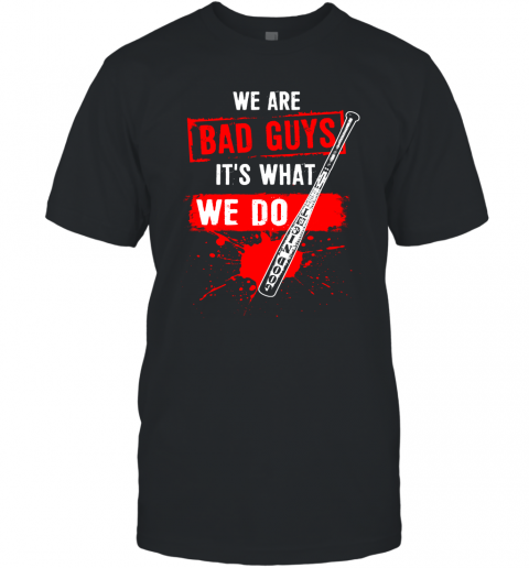 We Are Bad Guys It's What We Do T-Shirt