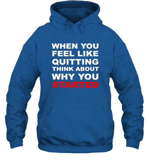 When You Feel Like Quitting Think About Why You Started Hoodie
