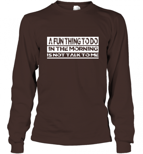 A Fun Thing To Do In The Morning Is Not Talk To Me Long Sleeve