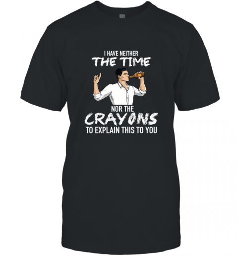 I HAVE NEITHER THE TIME NOR THE CRAYONS TO EXPLAIN T-Shirt
