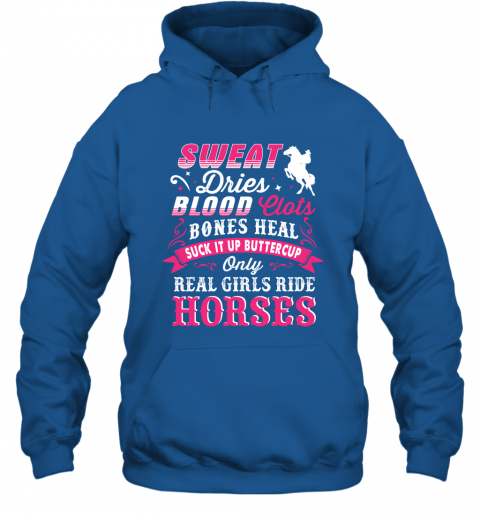 Sweat Dries Blood Clots Bones Heal Suck It Up Buttercup Only Real Girls Ride Horse Hoodie