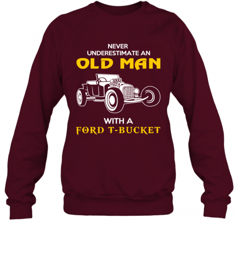 Old Man With Ford T bucket Gift Never Underestimate Old Man Grandpa Father Husband Who Love or Own Vintage Car Sweatshirt