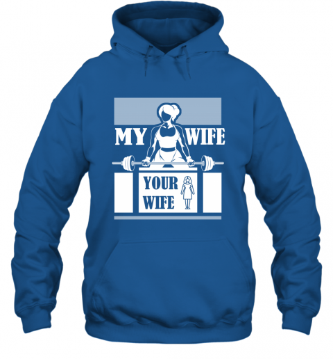 Workout Wife Funny Shirt My Wife Do Gym and Fitness Your Wife Hoodie