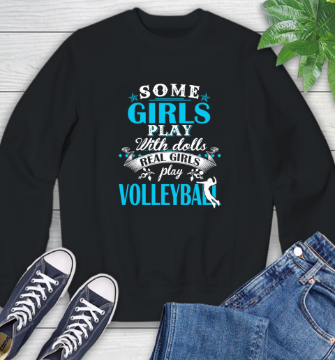 Some Girls Play With Dolls Real Girls Play Volleyball Sweatshirt