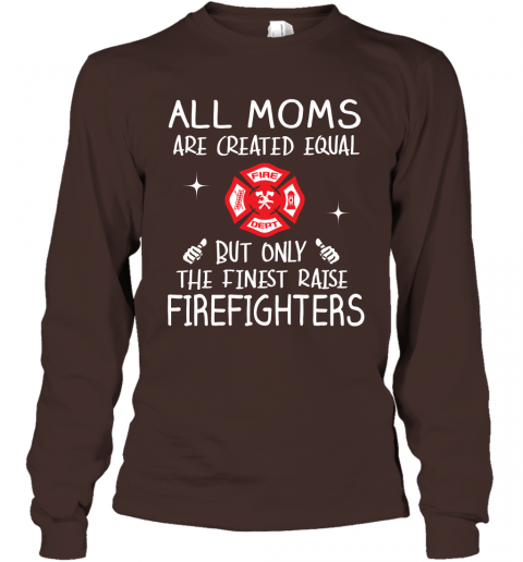 Firefighter Mom Gift All Moms Create Equal But Only The Finest Raise Firefighters Mothers Day Gift Long Sleeve