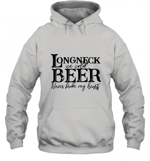 Longneck ice cold beer never broke my heart shirt Hoodie